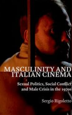 Masculinity and Italian Cinema: Sexual Politics, Social Conflict and Male Crisis in the 1970s